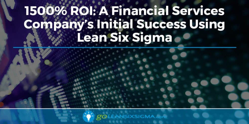 1500% ROI: A Financial Services Company's Initial Success Using Lean Six Sigma - GoLeanSixSigma.com