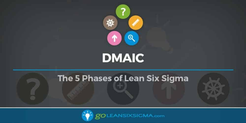 DMAIC: The 5 Phases Of Lean Six Sigma - GoLeanSixSigma.com