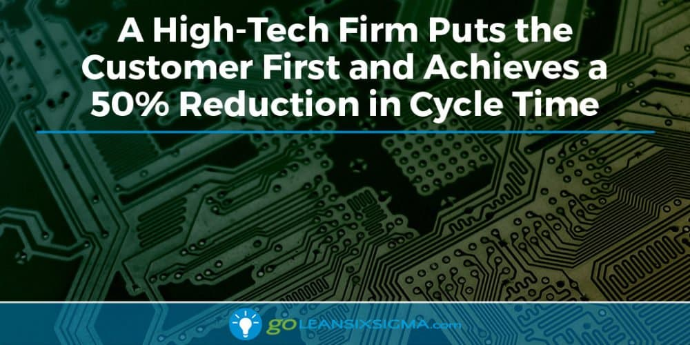 A High-Tech Firm Puts the Customer First and Achieves a 50% Reduction in Cycle Time - GoLeanSixSigma.com