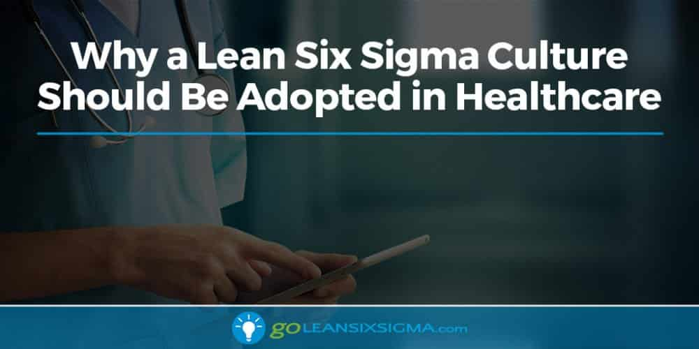 Why A Lean Six Sigma Culture Should Be Adopted In Healthcare - GoLeanSixSigma.com