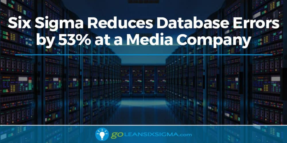 Six Sigma Reduces Database Errors By 53% At A Media Company - GoLeanSixSigma.com