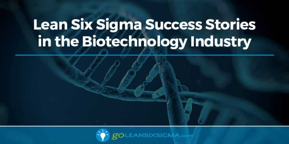 Lean Six Sigma Success Stories In The Biotechnology Industry - GoLeanSixSigma.com