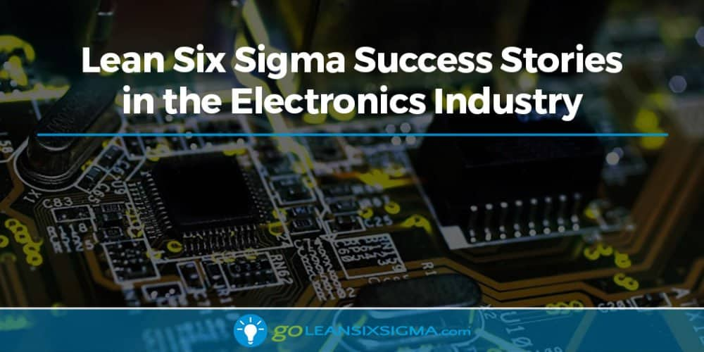 Lean Six Sigma Success Stories In The Electronics Industry - GoLeanSixSigma.com