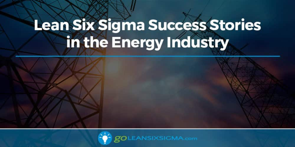 Lean Six Sigma Success Stories in the Energy Industry - GoLeanSixSigma.com