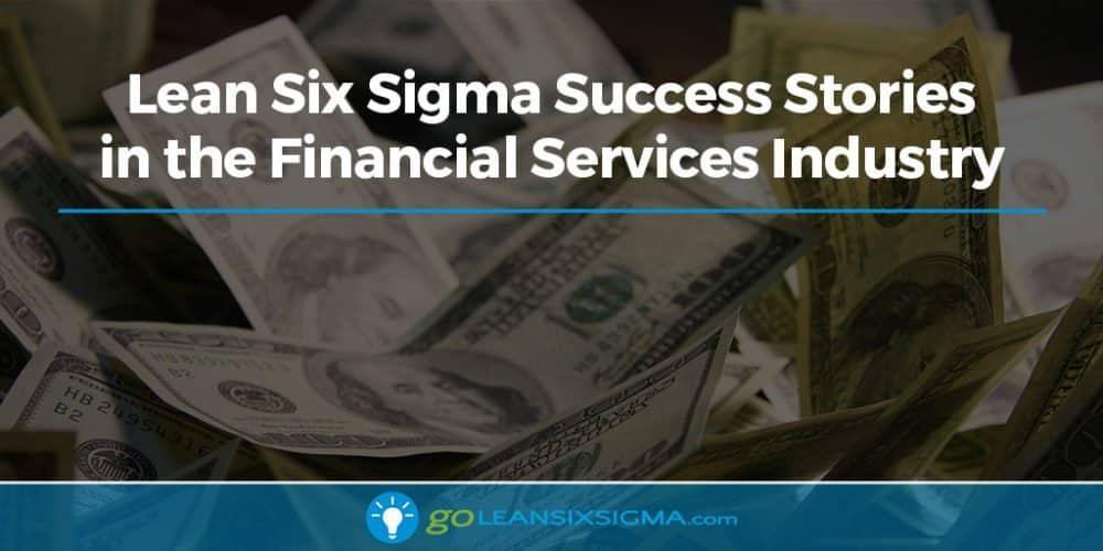 Lean Six Sigma Success Stories in the Financial Services Industry - GoLeanSixSigma.com