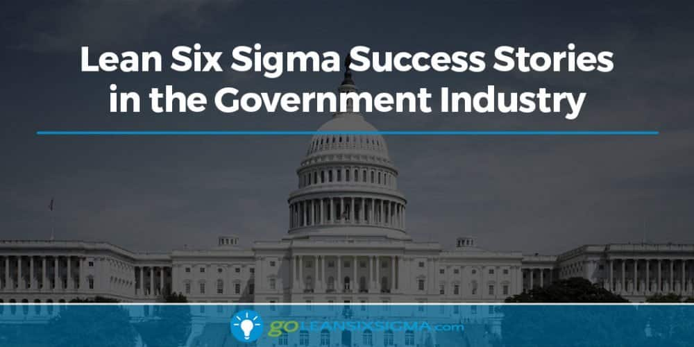 Lean Six Sigma Success Stories In The Government Industry - GoLeanSixSigma.com