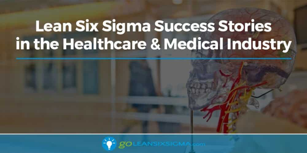 Lean Six Sigma Success Stories In The Healthcare And Medical