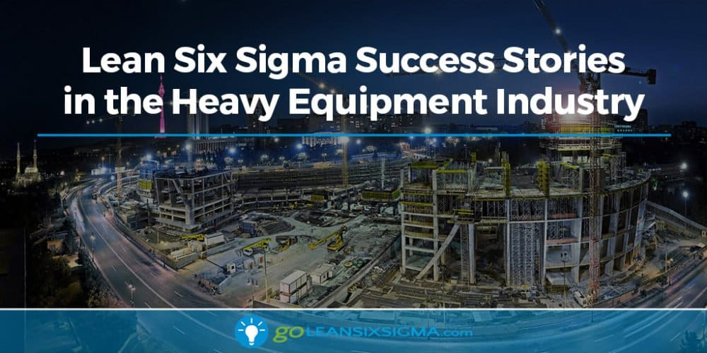 Lean Six Sigma Success Stories in the Heavy Equipment Industry - GoLeanSixSigma.com