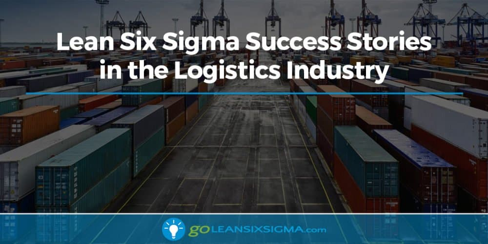 Lean Six Sigma Success Stories in the Logistics Industry - GoLeanSixSigma.com