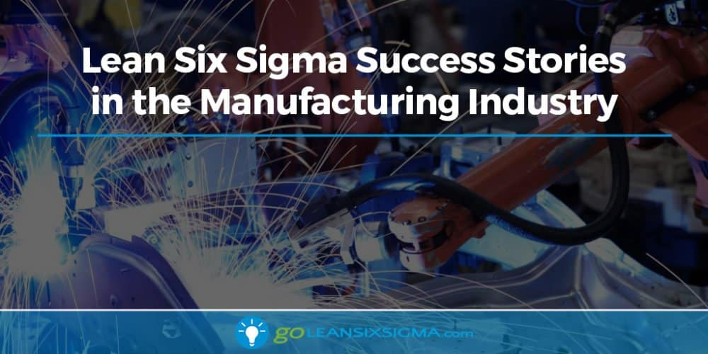 Lean Six Sigma Success Stories in the Manufacturing Industry - GoLeanSixSigma.com