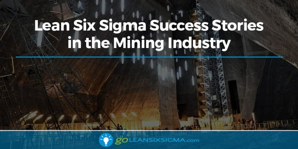 Lean Six Sigma Success Stories In The Mining Industry - GoLeanSixSigma.com
