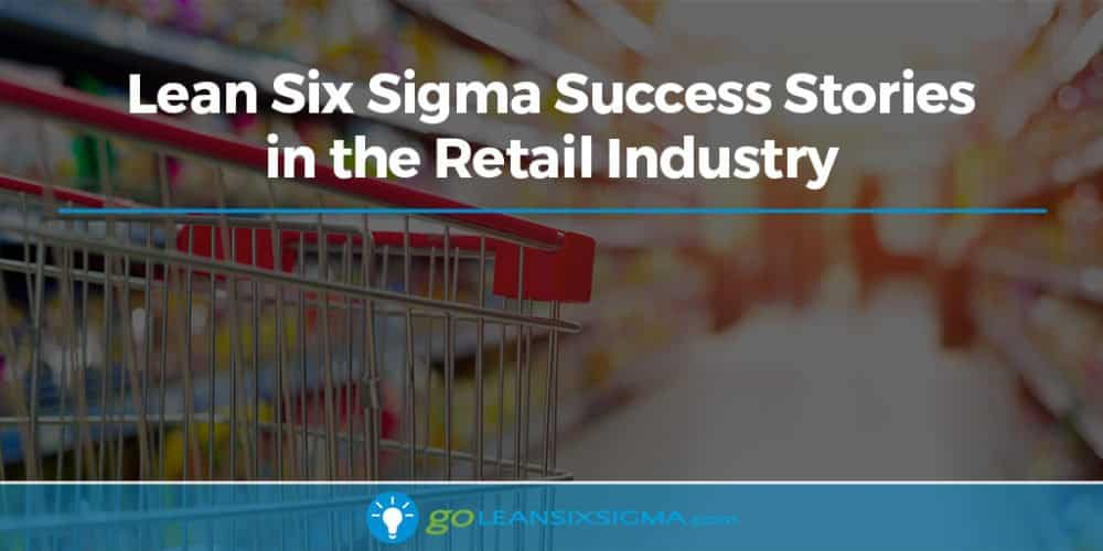 Lean Six Sigma Success Stories In The Retail Industry - GoLeanSixSigma.com