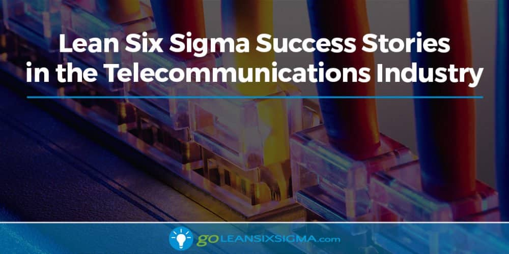 Lean Six Sigma Success Stories In The Telecommunications Industry - GoLeanSixSigma.com