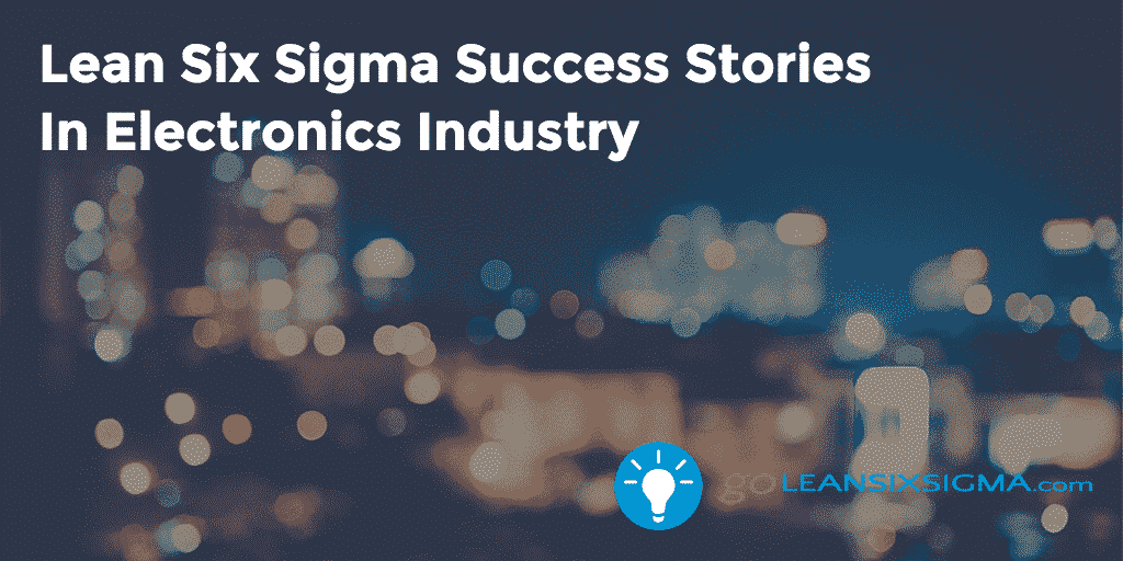 Lean Six Sigma Success Stories  In Electronics Industry – GoLeanSixSigma.com