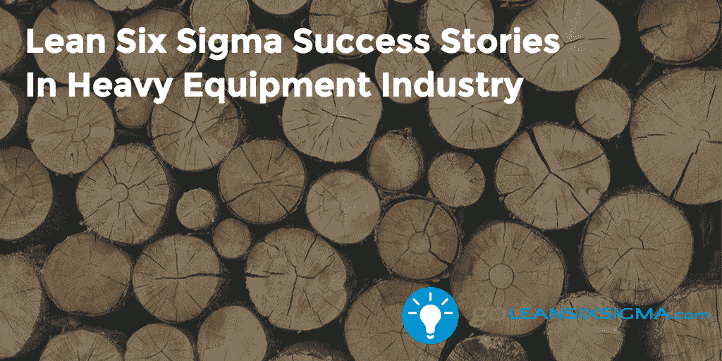 Lean Six Sigma Success Stories In Heavy Equipment Industry – GoLeanSixSigma.com