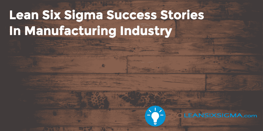 Lean Six Sigma Success Stories In Manufacturing Industry - GoLeanSixSigma.com