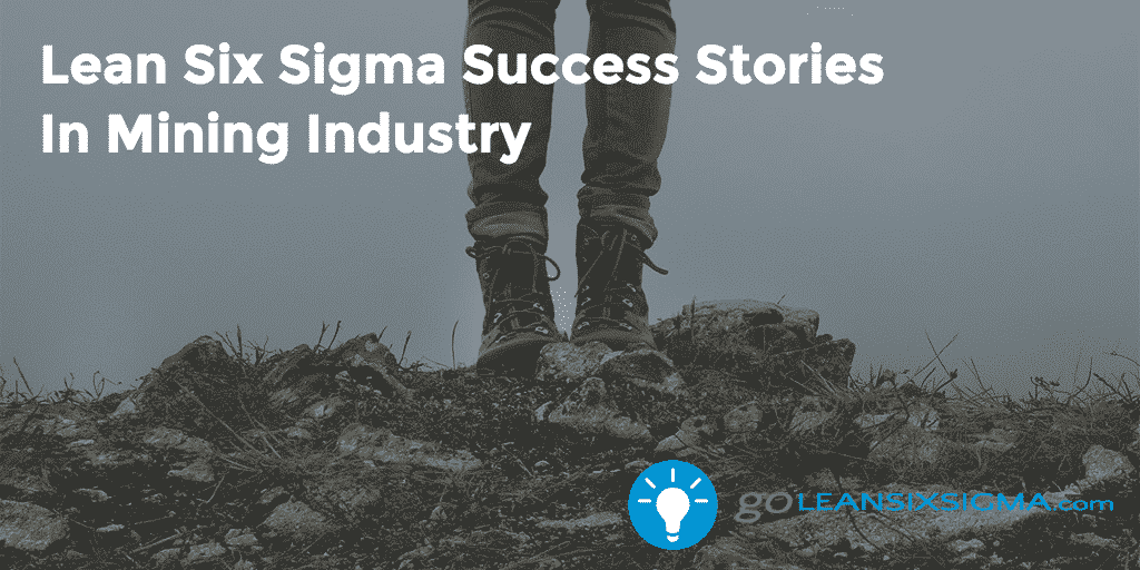 Lean Six Sigma Success Stories In Mining Industry - GoLeanSixSigma.com