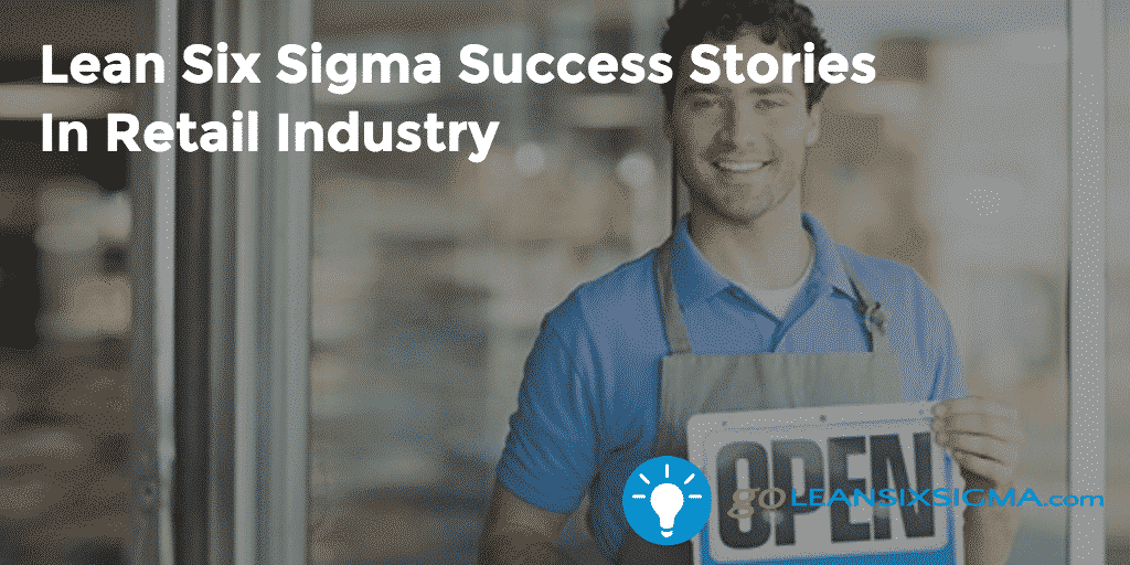 Lean Six Sigma Success Stories In Retail Industry - GoLeanSixSigma.com
