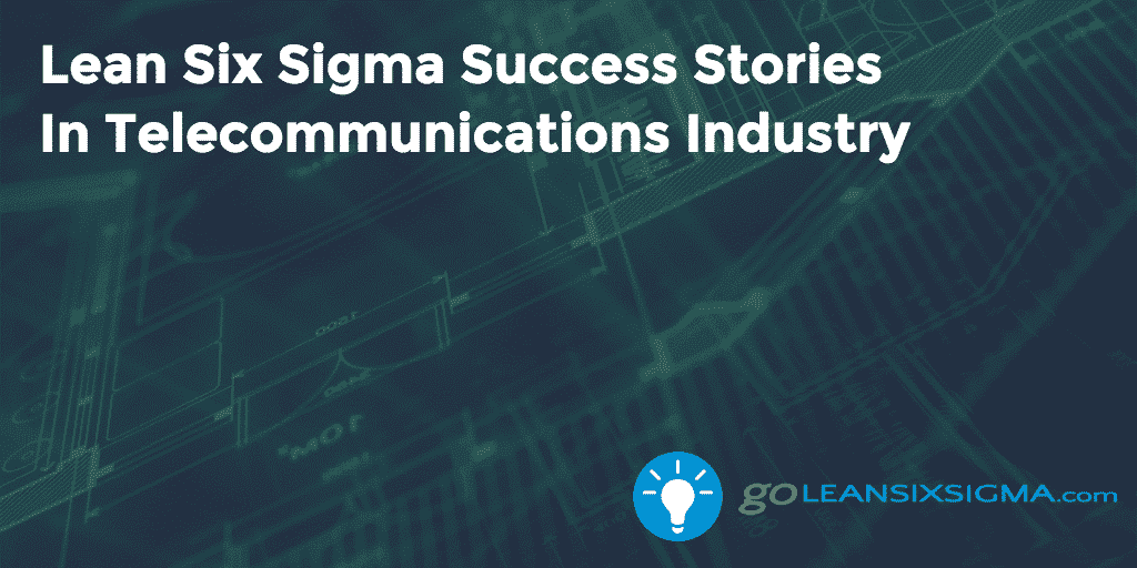Lean Six Sigma Success Stories  In Telecommunications Industry – GoLeanSixSigma.com