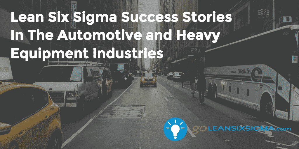 Lean Six Sigma Success Stories  In The Automotive And Heavy Equipment Industries – GoLeanSixSigma.com