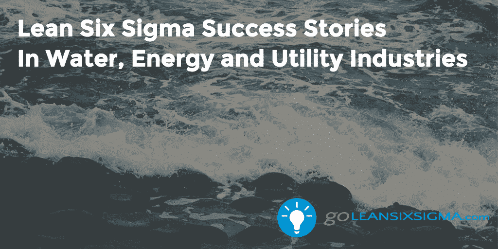 Lean Six Sigma Success Stories In Water, Energy and Utility Industries - GoLeanSixSigma.com