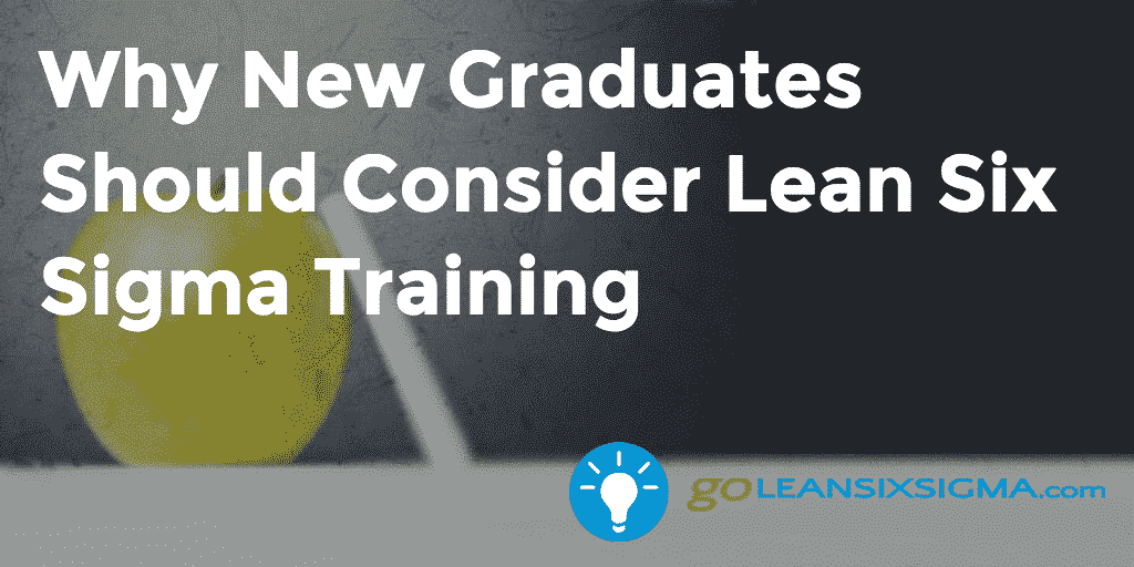 Why New Graduates Should Consider Lean Six Sigma Training – GoLeanSixSigma.com