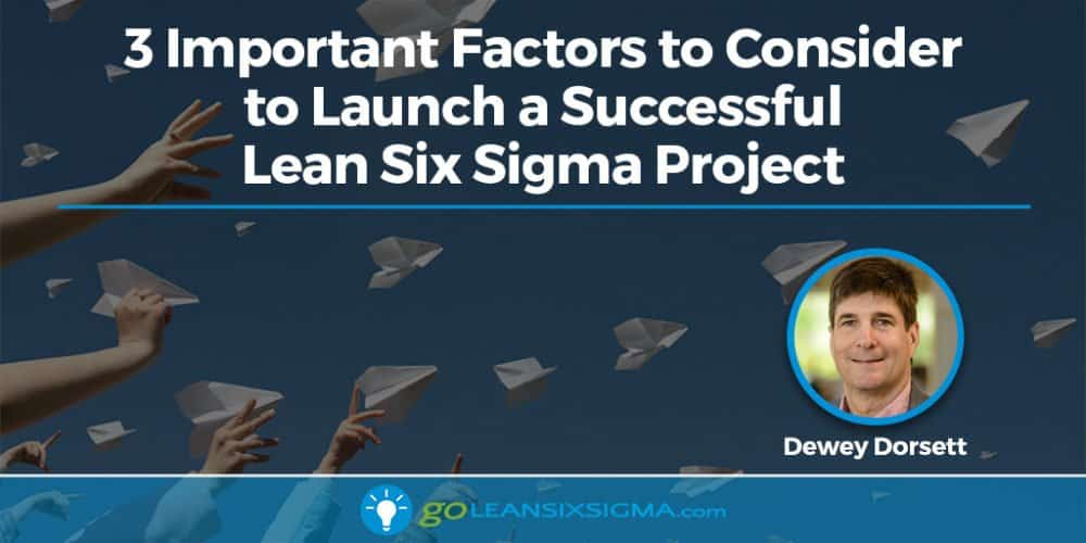 3 Important Factors To Consider To Launch A Successful Lean Six Sigma Project - GoLeanSixSigma.com