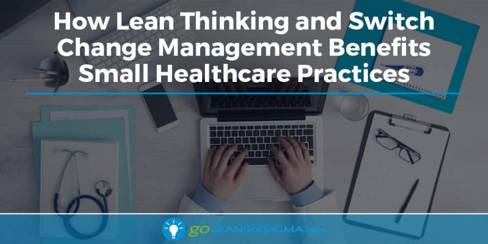 How Lean Thinking and Switch Change Management Benefits Small Healthcare Practices - GoLeanSixSigma.com
