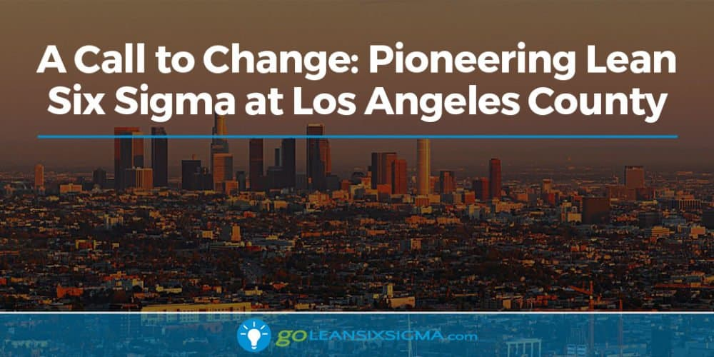 A Call to Change: Pioneering Lean Six Sigma at Los Angeles County - GoLeanSixSigma.com