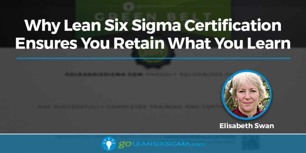 Why Lean Six Sigma Certification Ensures You Retain What You Learn - GoLeanSixSigma.com