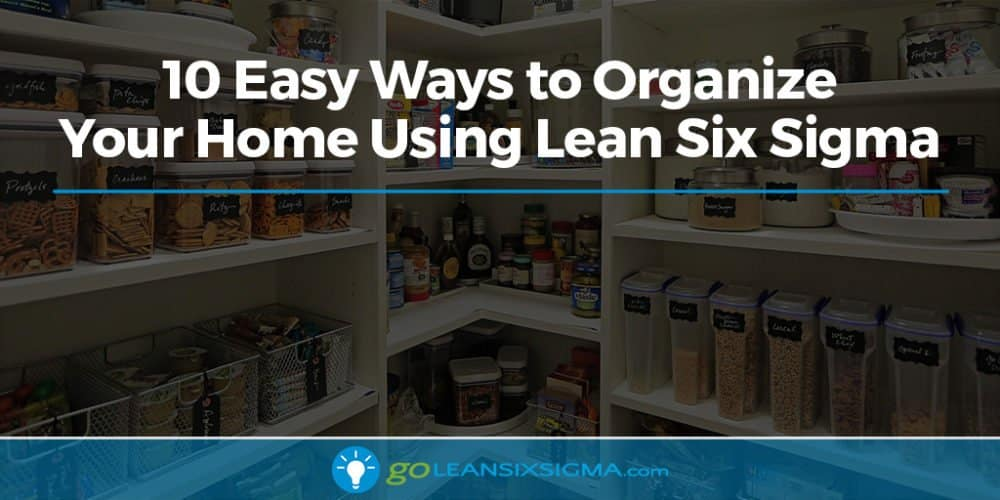 10 Easy Ways To Organize Your Home Using Lean Six Sigma - GoLeanSixSigma.com
