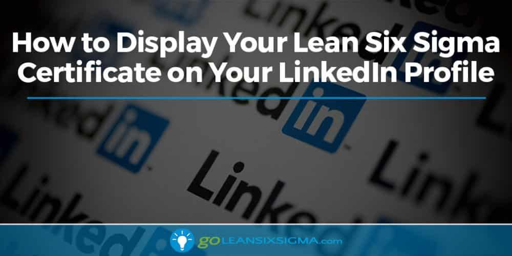 How To Display Your Lean Six Sigma Certificate On Your LinkedIn Profile - GoLeanSixSigma.com