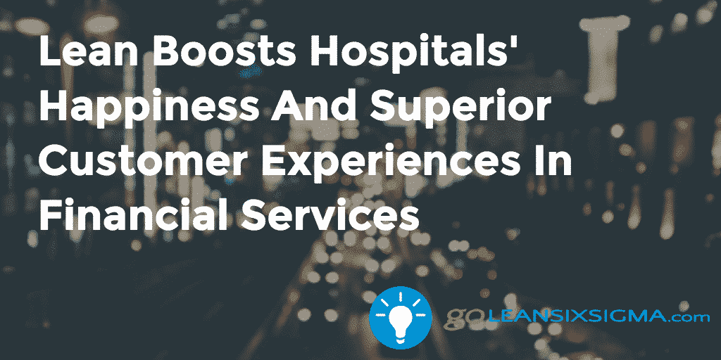 Lean Boosts Hospitals' Happiness And Superior Customer Experiences In Financial Services – GoLeanSixSigma.com