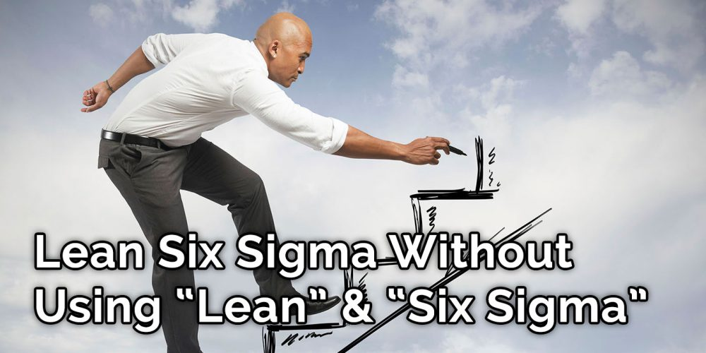 Lean Six Sigma Without Using 'Lean' And 'Six-Sigma' - GoLeanSixSigma.com