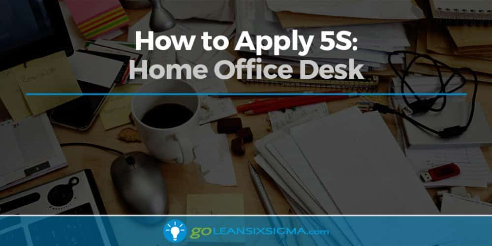 How to Apply 5S: Home Office Desk - GoLeanSixSigma.com