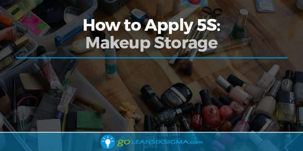 How to Apply 5S: Makeup Storage - GoLeanSixSigma.com