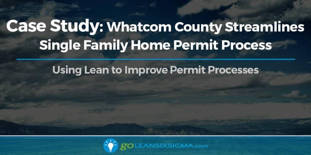 Case Study: Whatcom County Streamlines Single Family Home Permit Process - GoLeanSixSigma.com