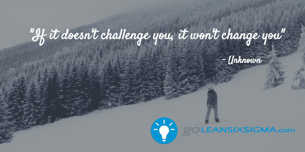 If It Doesn't Challenge You, It Won't Change You – GoLeanSixSigma.com