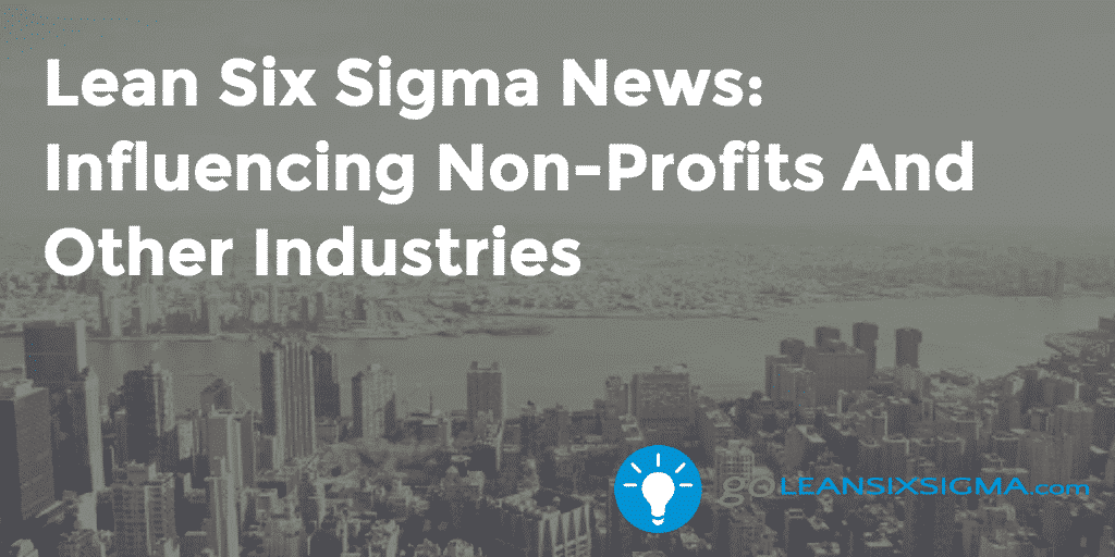 Lean Six Sigma News: Influencing Non Profits And Other Industries – GoLeanSixSigma.com
