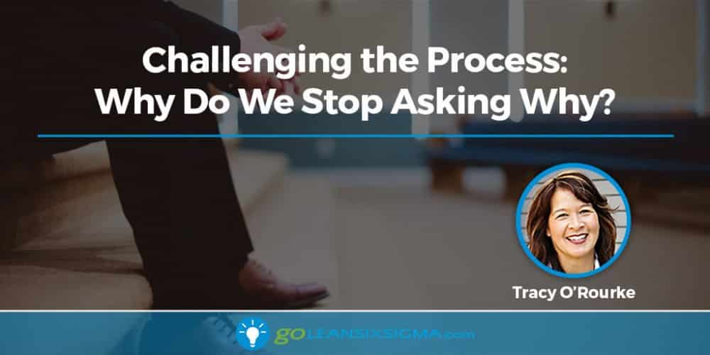 Challenging the Process: Why Do We Stop Asking Why? - GoLeanSixSigma.com