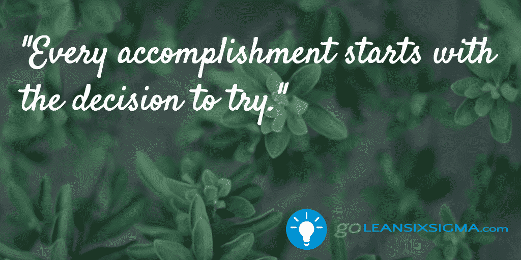 Every accomplishment starts with the decision to try - GoLeanSixSigma.com