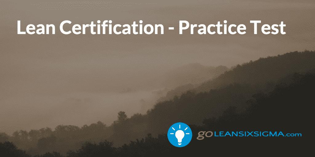 Lean Certification - Practice Test - GoLeanSixSigma.com