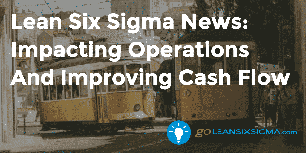 Lean Six Sigma News: Impacting Operations And Improving Cash Flow - GoLeanSixSigma.com