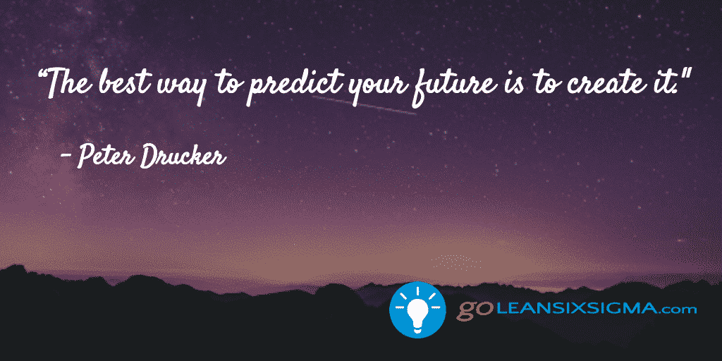 The best way to predict your future is to create it - GoLeanSixSigma.com
