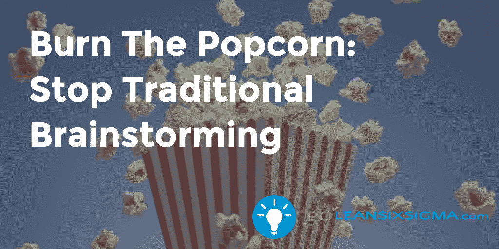 Burn The Popcorn: Stop Traditional Brainstorming - GoLeanSixSigma.com