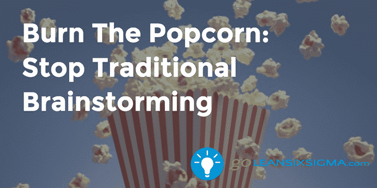 Burn The Popcorn: Stop Traditional Brainstorming – GoLeanSixSigma.com