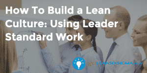 How To Build A Lean Culture: Using Leader Standard Work - GoLeanSixSigma.com
