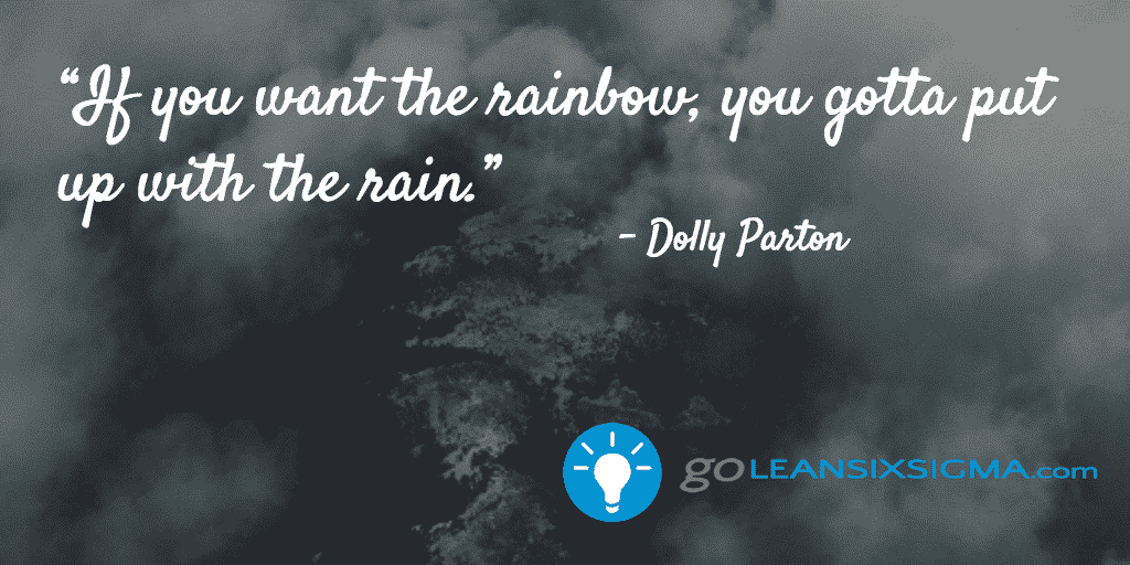 If you want the rainbow, you gotta put up with the rain - GoLeanSixSigma.com