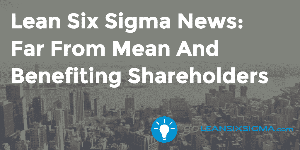 Lean Six Sigma News: Far From Mean And Benefiting Shareholders, Week Of April 20, 2015 – GoLeanSixSigma.com