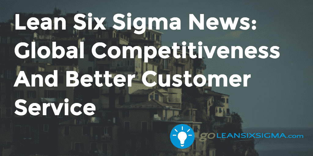 Lean Six Sigma News: Global Competitiveness And Better Customer Service, Week Of April 6, 2015 – GoLeanSixSigma.com